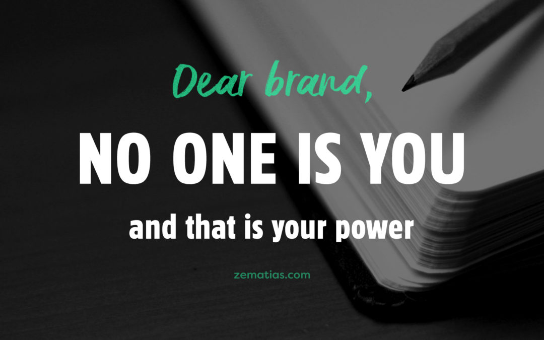 Dear brand, no one is you and that is your power.