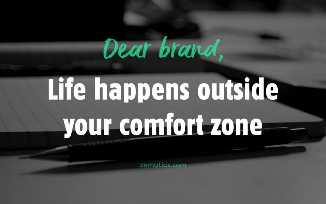 Dear Brand, Life happens outside your comfort zone.