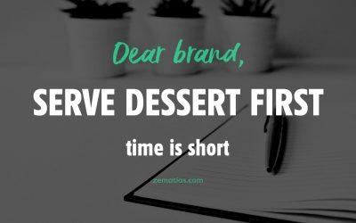 Querida Marca, o tempo é curto. Serve primeiro a sobremesa.